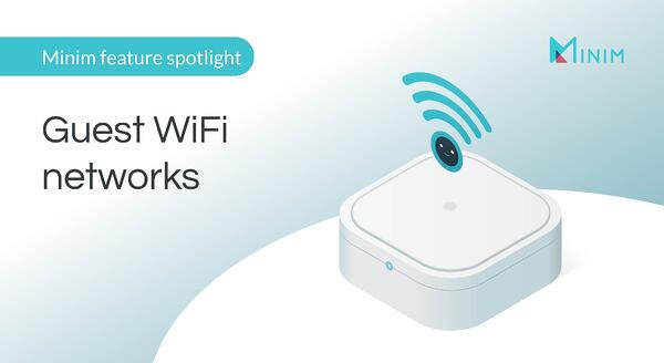 Minim feature spotlight: Guest WiFi networks